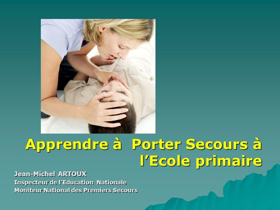 Apprendre à Porter Secours à lEcole primaire Jean-Michel ARTOUX Inspecteur de lEducation Nationale Moniteur National des Premiers Secours