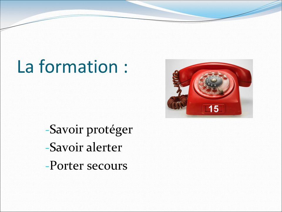La formation : - Savoir protéger - Savoir alerter - Porter secours 15