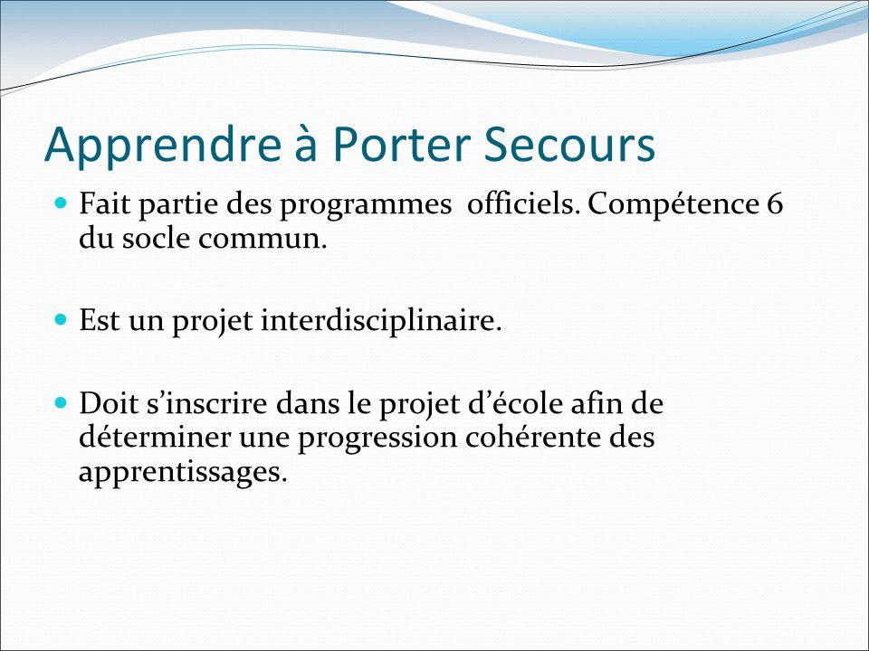 Apprendre à Porter Secours Fait partie des programmes officiels. Compétence 6 du socle commun. Est un projet interdisciplinaire. Doit sinscrire dans l