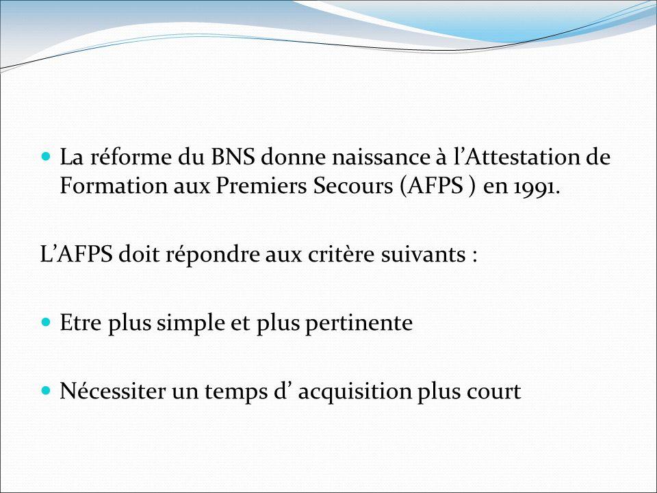 La réforme du BNS donne naissance à lAttestation de Formation aux Premiers Secours (AFPS ) en 1991. LAFPS doit répondre aux critère suivants : Etre pl