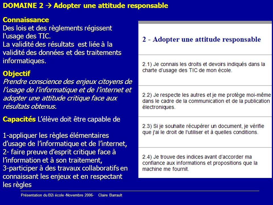 Présentation du B2i école -Novembre 2006- Claire Barrault Connaissance Des lois et des règlements régissent l'usage des TIC. La validité des résultats