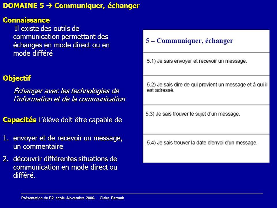 Présentation du B2i école -Novembre 2006- Claire Barrault DOMAINE 5 Communiquer, échanger Connaissance Il existe des outils de communication permettan