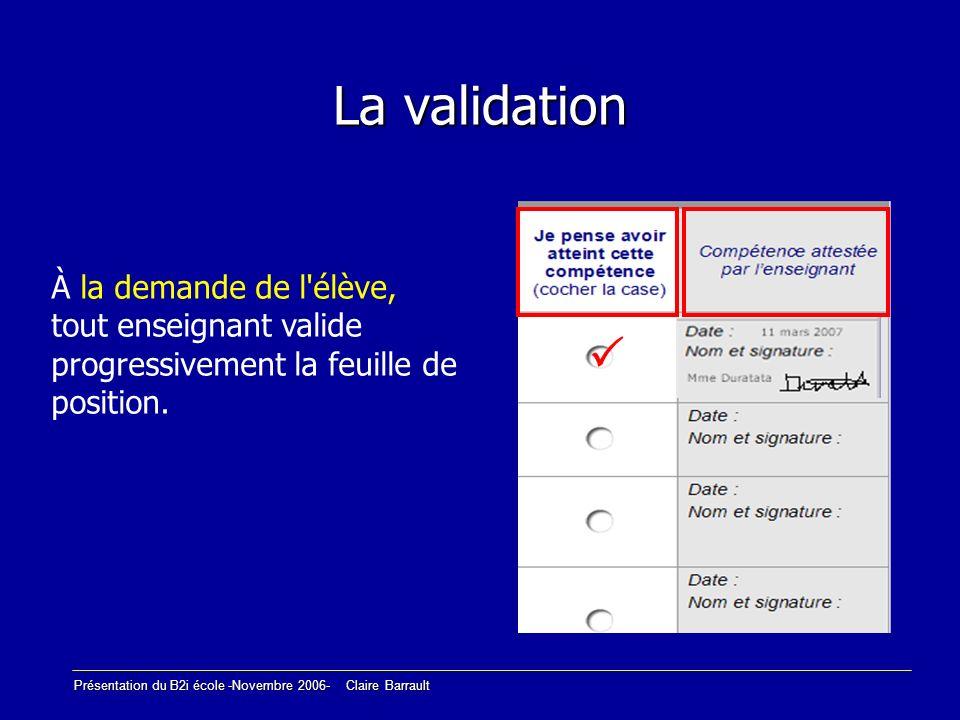 Présentation du B2i école -Novembre 2006- Claire Barrault La validation À la demande de l'élève, tout enseignant valide progressivement la feuille de