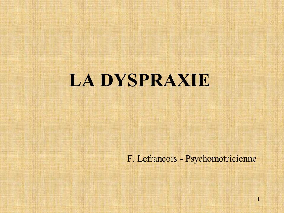 1 LA DYSPRAXIE F. Lefrançois - Psychomotricienne