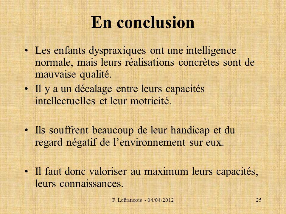 F. Lefrançois - 04/04/201225 En conclusion Les enfants dyspraxiques ont une intelligence normale, mais leurs réalisations concrètes sont de mauvaise q