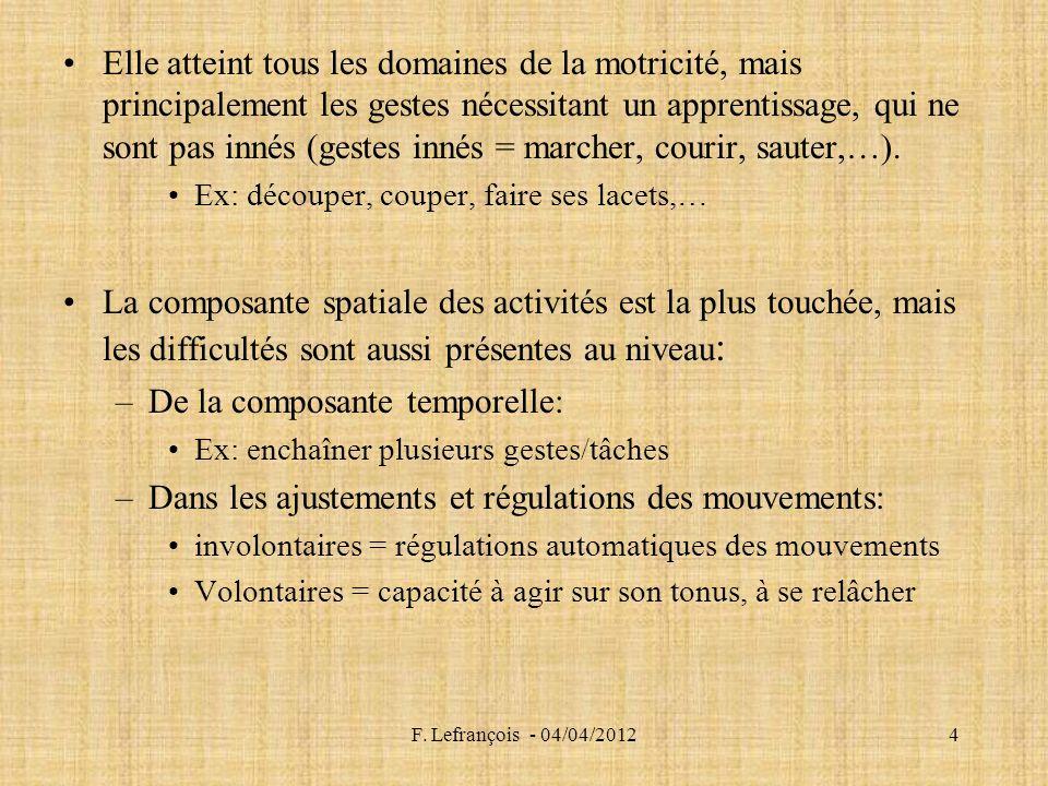 F. Lefrançois - 04/04/20124 Elle atteint tous les domaines de la motricité, mais principalement les gestes nécessitant un apprentissage, qui ne sont p
