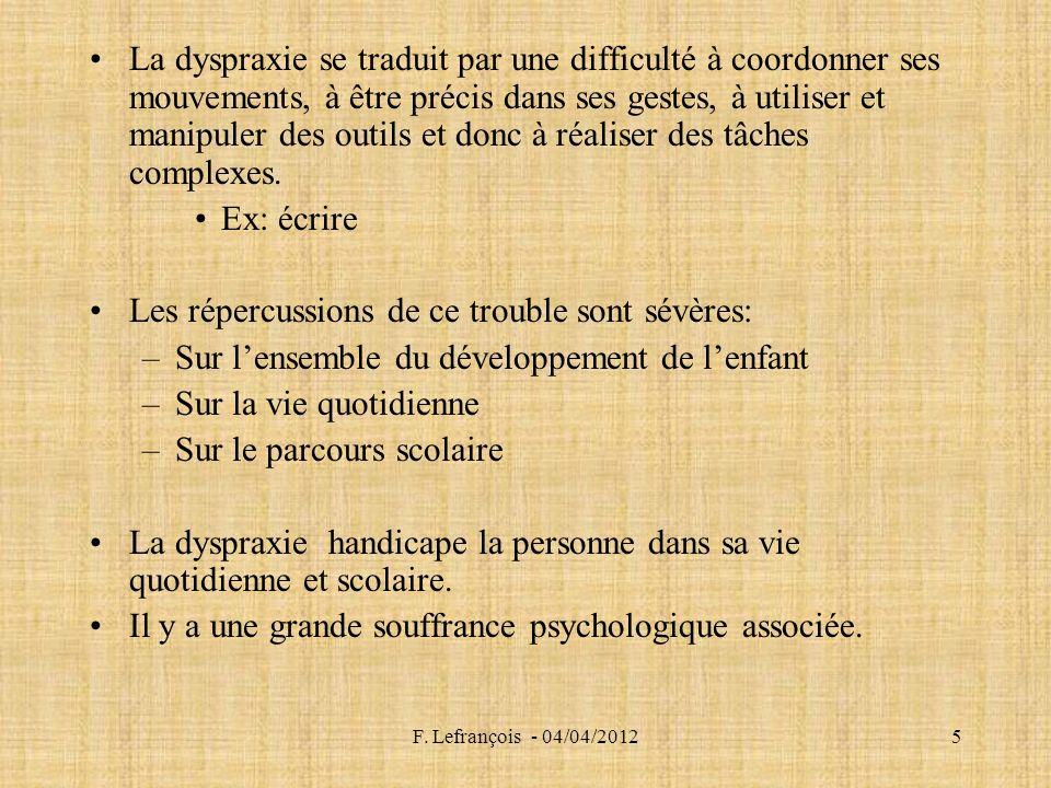 F. Lefrançois - 04/04/20125 La dyspraxie se traduit par une difficulté à coordonner ses mouvements, à être précis dans ses gestes, à utiliser et manip