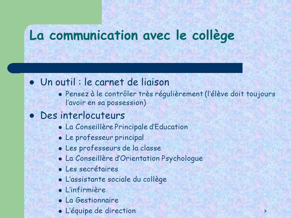 La communication avec le collège Un outil : le carnet de liaison Pensez à le contrôler très régulièrement (lélève doit toujours lavoir en sa possessio