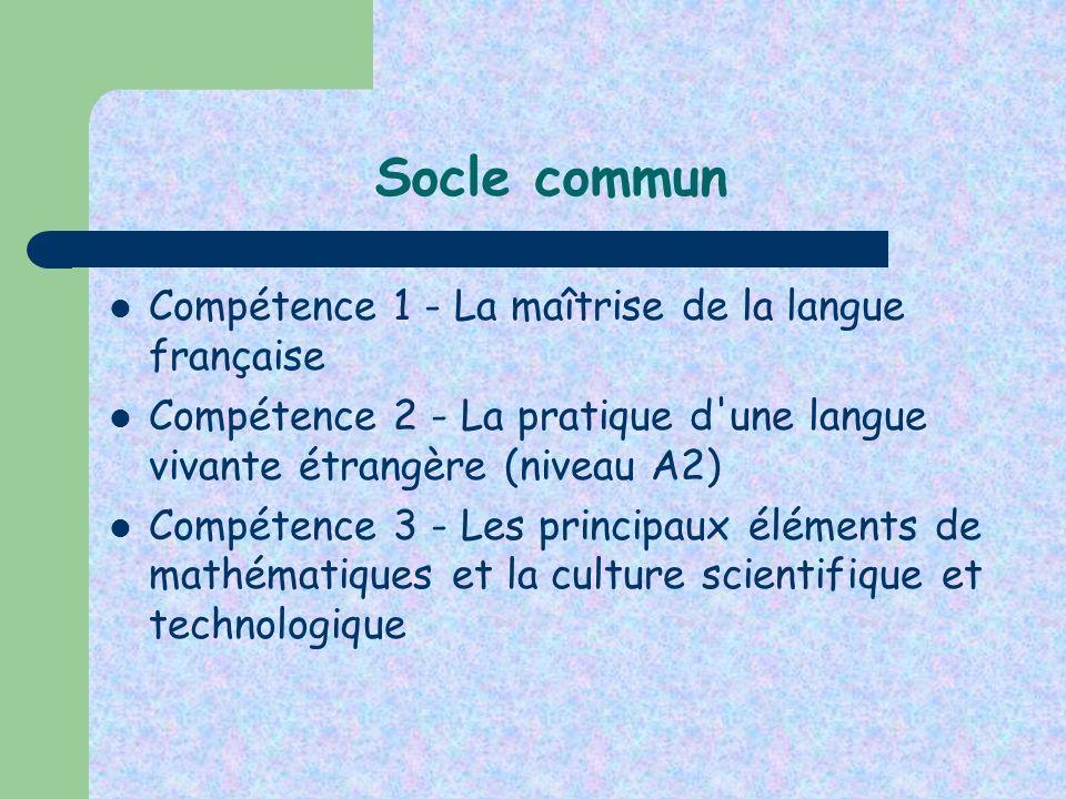 Socle commun Compétence 1 - La maîtrise de la langue française Compétence 2 - La pratique d'une langue vivante étrangère (niveau A2) Compétence 3 - Le