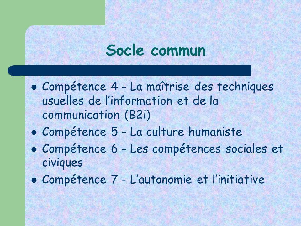 Socle commun Compétence 4 - La maîtrise des techniques usuelles de linformation et de la communication (B2i) Compétence 5 - La culture humaniste Compé
