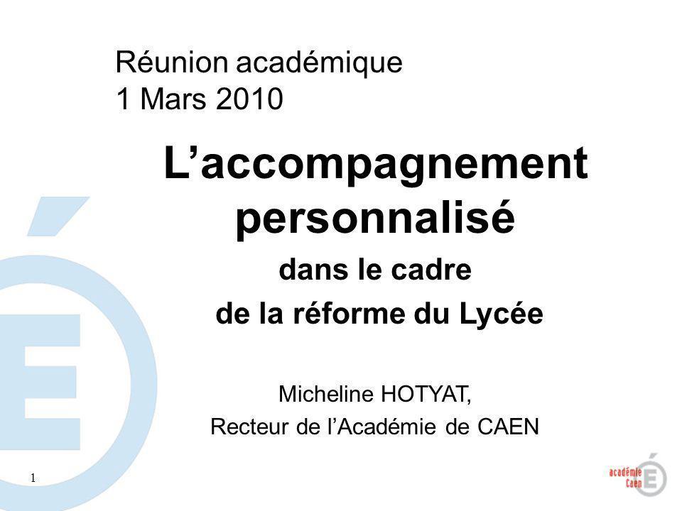 1 Laccompagnement personnalisé dans le cadre de la réforme du Lycée Micheline HOTYAT, Recteur de lAcadémie de CAEN Réunion académique 1 Mars 2010