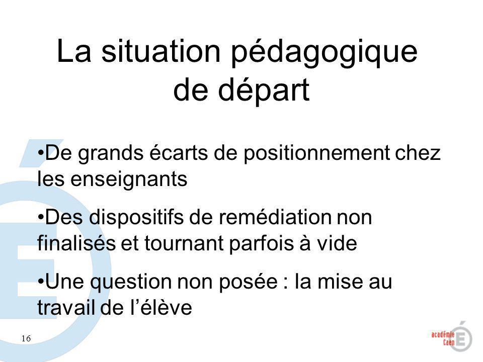 16 La situation pédagogique de départ De grands écarts de positionnement chez les enseignants Des dispositifs de remédiation non finalisés et tournant