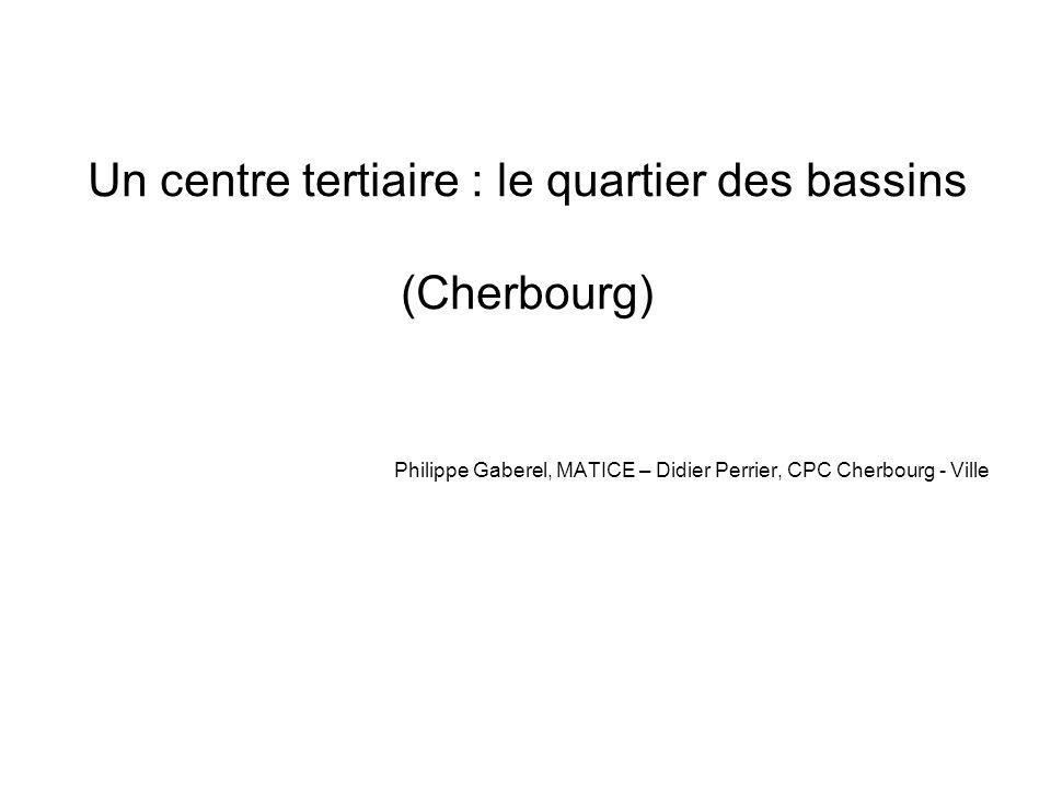 Un centre tertiaire : le quartier des bassins (Cherbourg) Philippe Gaberel, MATICE – Didier Perrier, CPC Cherbourg - Ville