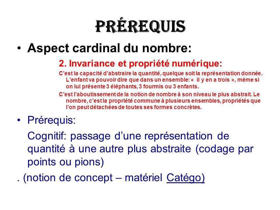 Prérequis Aspect cardinal du nombre: 2. Invariance et propriété numérique: Cest la capacité dabstraire la quantité, quelque soit la représentation don