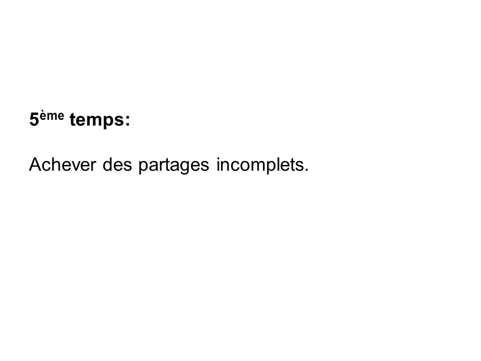 5 ème temps: Achever des partages incomplets.