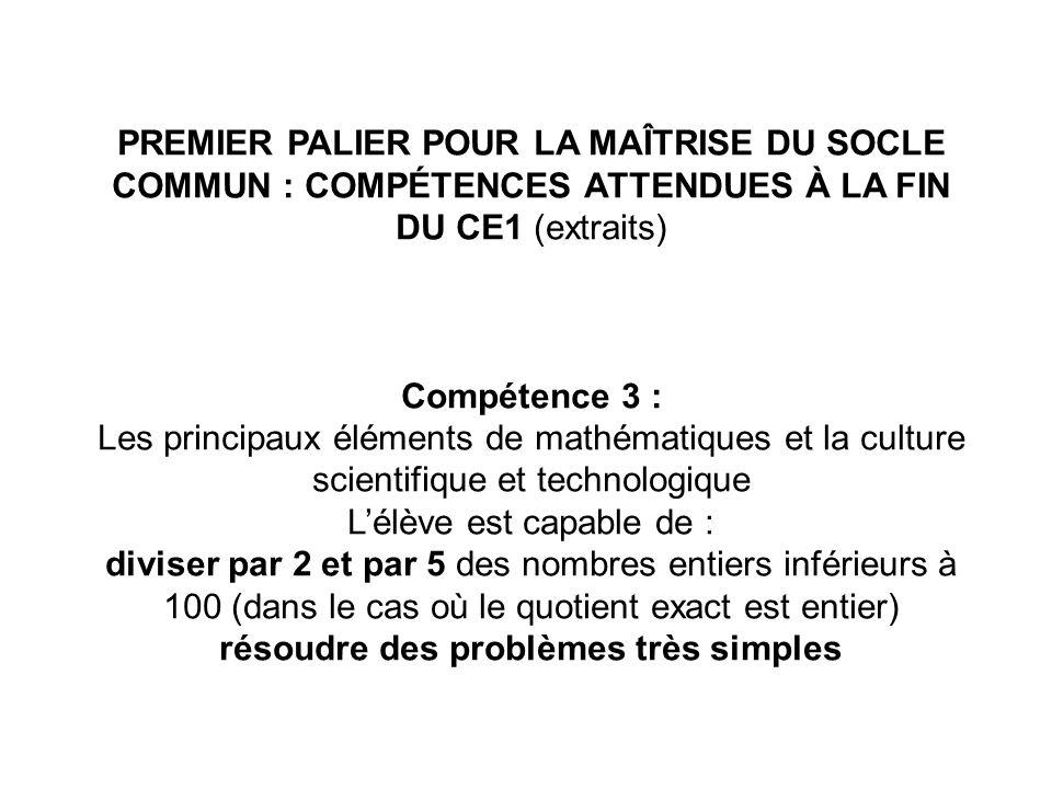 PREMIER PALIER POUR LA MAÎTRISE DU SOCLE COMMUN : COMPÉTENCES ATTENDUES À LA FIN DU CE1 (extraits) Compétence 3 : Les principaux éléments de mathémati