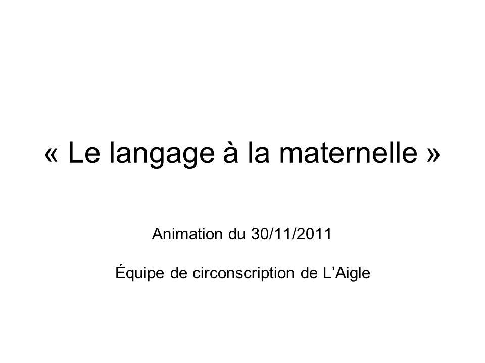 « Le langage à la maternelle » Animation du 30/11/2011 Équipe de circonscription de LAigle ÉquipeÉquipe de circonscription de L'