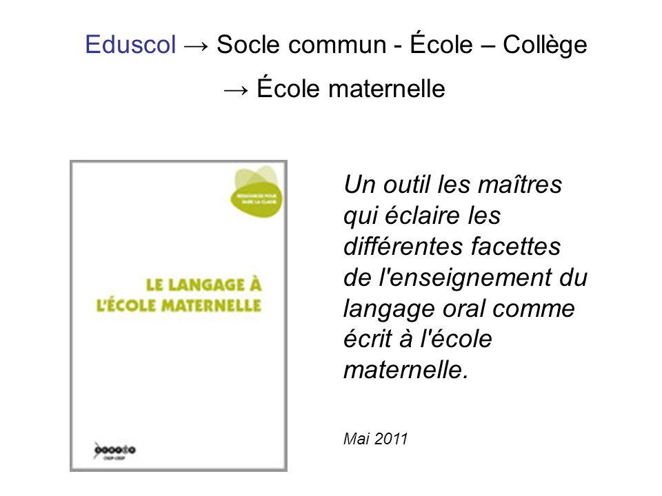 Eduscol Socle commun - École – Collège École maternelle Mai 2011 Un outil les maîtres qui éclaire les différentes facettes de l'enseignement du langag