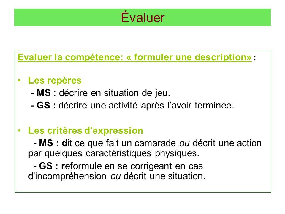 Évaluer Evaluer la compétence: « formuler une description» : Les repères - MS : décrire en situation de jeu. - GS : décrire une activité après lavoir