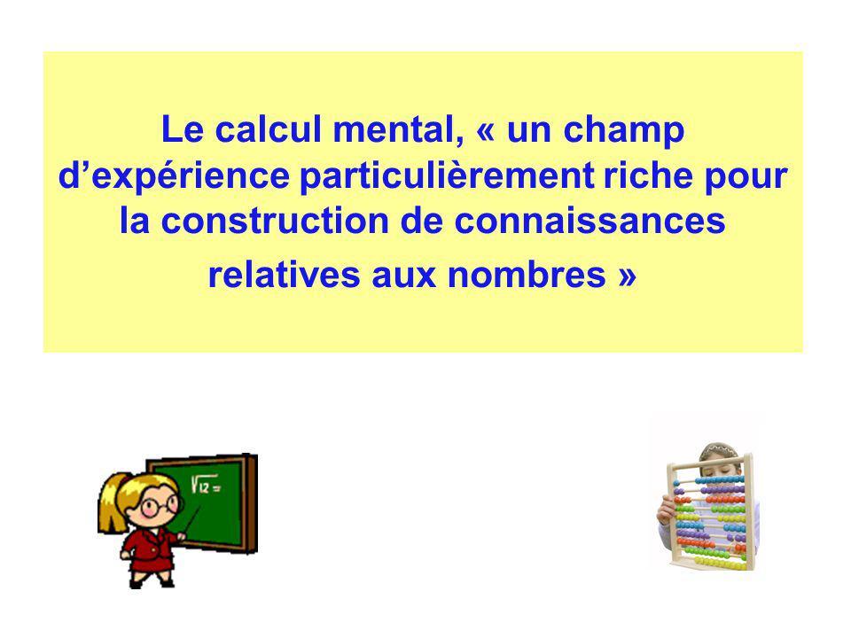 Le calcul mental, « un champ dexpérience particulièrement riche pour la construction de connaissances relatives aux nombres »