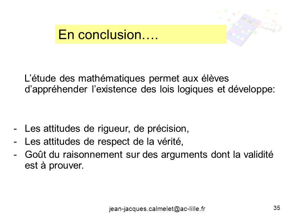 jean-jacques.calmelet@ac-lille.fr 35 Létude des mathématiques permet aux élèves dappréhender lexistence des lois logiques et développe: -Les attitudes de rigueur, de précision, -Les attitudes de respect de la vérité, -Goût du raisonnement sur des arguments dont la validité est à prouver.