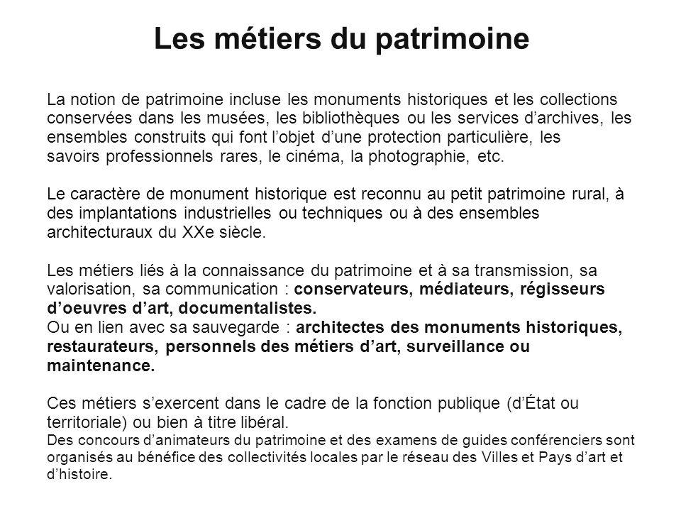 Les métiers du patrimoine La notion de patrimoine incluse les monuments historiques et les collections conservées dans les musées, les bibliothèques o