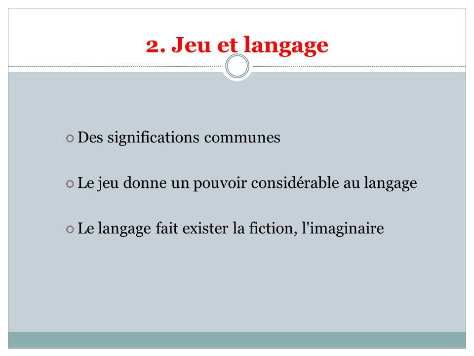 2. Jeu et langage Des significations communes Le jeu donne un pouvoir considérable au langage Le langage fait exister la fiction, l'imaginaire