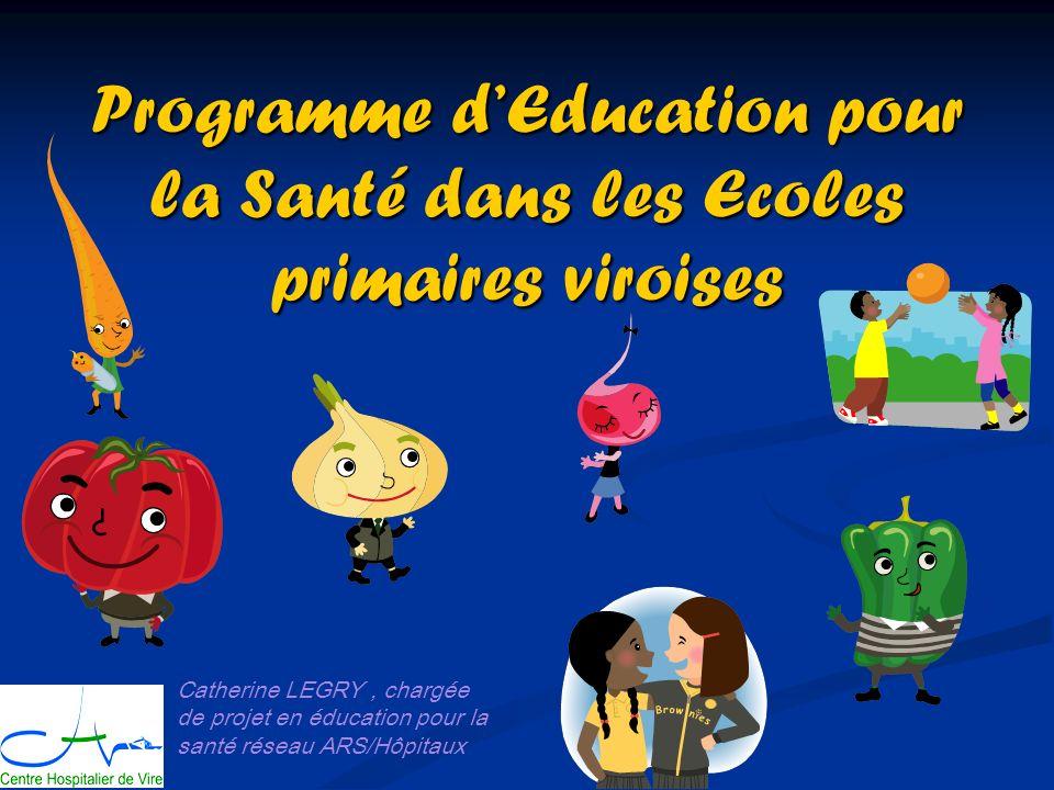 Programme dEducation pour la Santé dans les Ecoles primaires viroises Catherine LEGRY, chargée de projet en éducation pour la santé réseau ARS/Hôpitaux