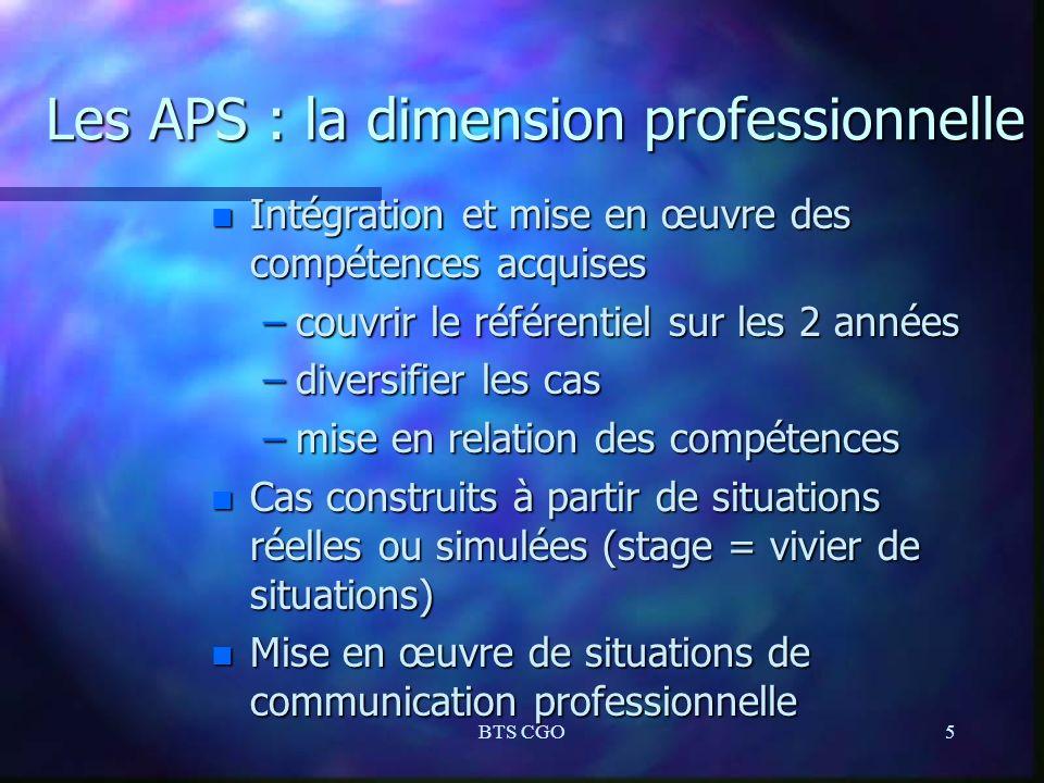 BTS CGO5 Les APS : la dimension professionnelle n Intégration et mise en œuvre des compétences acquises –couvrir le référentiel sur les 2 années –dive