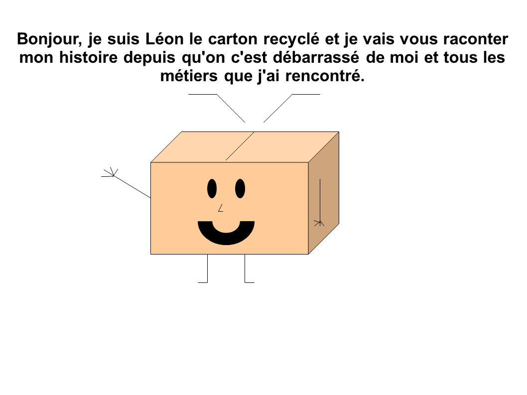 Bonjour, je suis Léon le carton recyclé et je vais vous raconter mon histoire depuis qu on c est débarrassé de moi et tous les métiers que j ai rencontré.