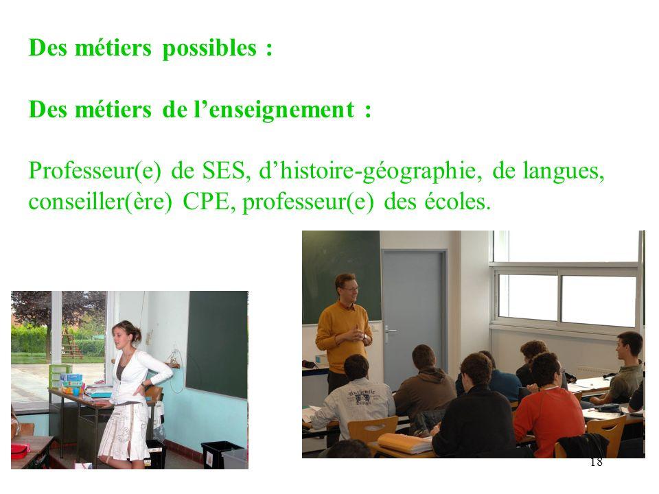 18 Des métiers possibles : Des métiers de lenseignement : Professeur(e) de SES, dhistoire-géographie, de langues, conseiller(ère) CPE, professeur(e) d