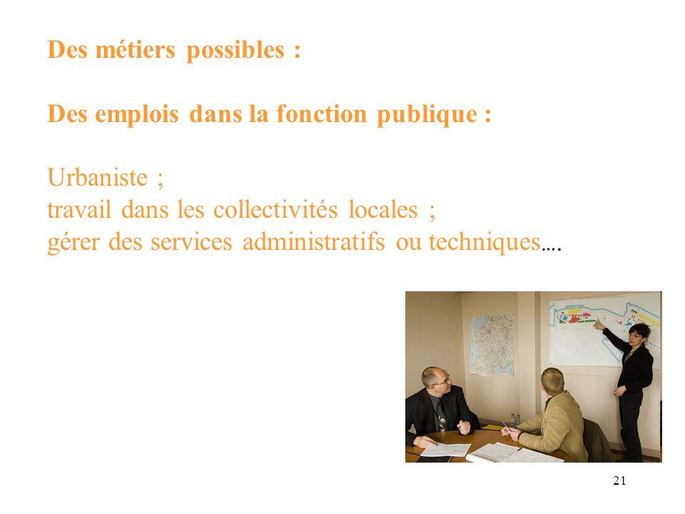 21 Des métiers possibles : Des emplois dans la fonction publique : Urbaniste ; travail dans les collectivités locales ; gérer des services administrat