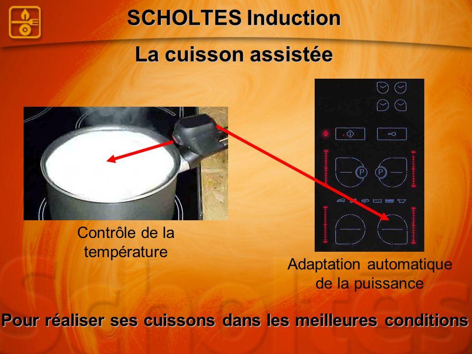 SCHOLTES Induction La cuisson assistée Contrôle de la température Adaptation automatique de la puissance Pour réaliser ses cuissons dans les meilleure