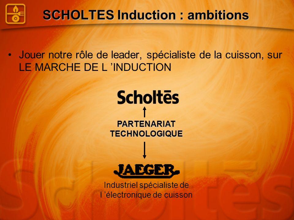 SCHOLTES Induction : ambitions Jouer notre rôle de leader, spécialiste de la cuisson, sur LE MARCHE DE L INDUCTION Industriel spécialiste de l électro