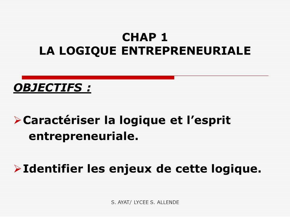 S. AYAT/ LYCEE S. ALLENDE CHAP 1 LA LOGIQUE ENTREPRENEURIALE OBJECTIFS : Caractériser la logique et lesprit entrepreneuriale. Identifier les enjeux de