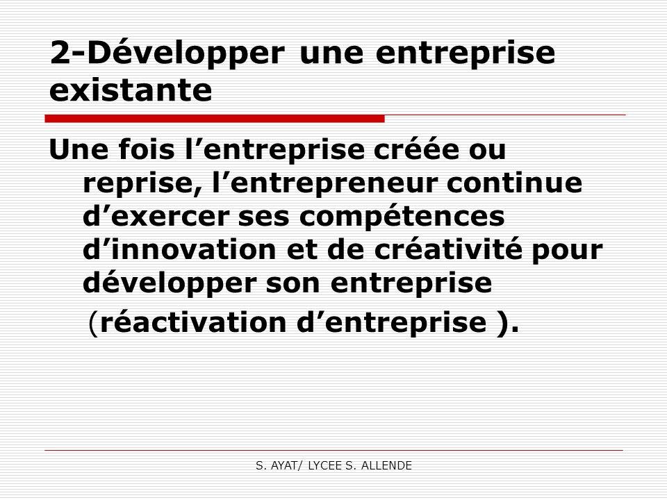 S. AYAT/ LYCEE S. ALLENDE 2-Développer une entreprise existante Une fois lentreprise créée ou reprise, lentrepreneur continue dexercer ses compétences