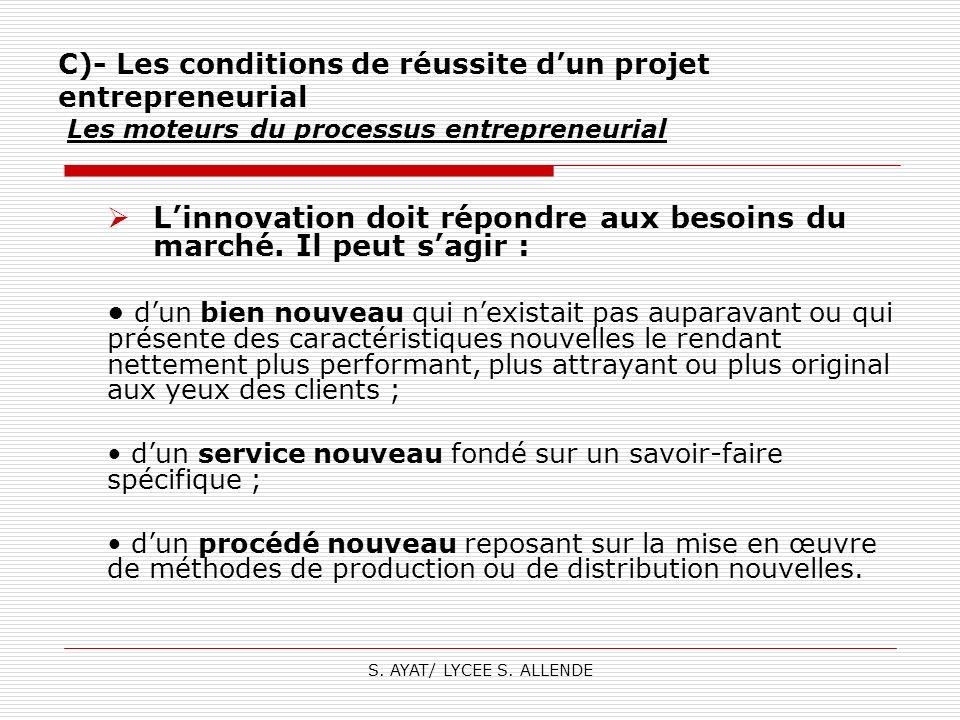S. AYAT/ LYCEE S. ALLENDE C)- Les conditions de réussite dun projet entrepreneurial Les moteurs du processus entrepreneurial Linnovation doit répondre
