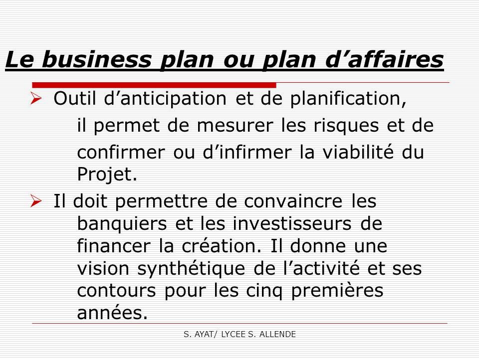 S. AYAT/ LYCEE S. ALLENDE Le business plan ou plan daffaires Outil danticipation et de planification, il permet de mesurer les risques et de confirmer
