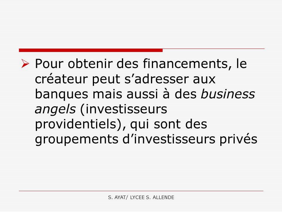 S. AYAT/ LYCEE S. ALLENDE Pour obtenir des financements, le créateur peut sadresser aux banques mais aussi à des business angels (investisseurs provid