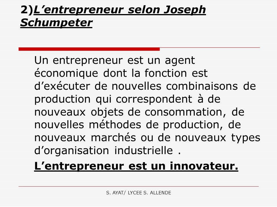 S. AYAT/ LYCEE S. ALLENDE 2)Lentrepreneur selon Joseph Schumpeter Un entrepreneur est un agent économique dont la fonction est dexécuter de nouvelles