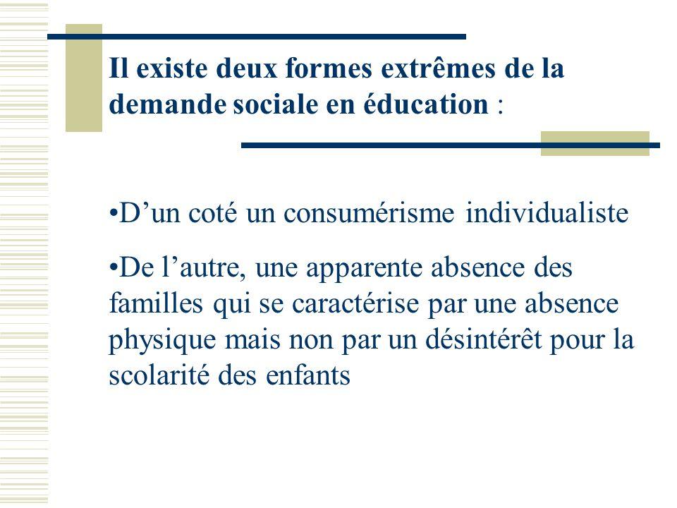 Il existe deux formes extrêmes de la demande sociale en éducation : Dun coté un consumérisme individualiste De lautre, une apparente absence des famil