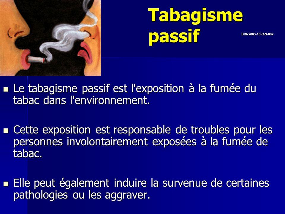 Tabagisme passif Le tabagisme passif est l'exposition à la fumée du tabac dans l'environnement. Cette exposition est responsable de troubles pour les