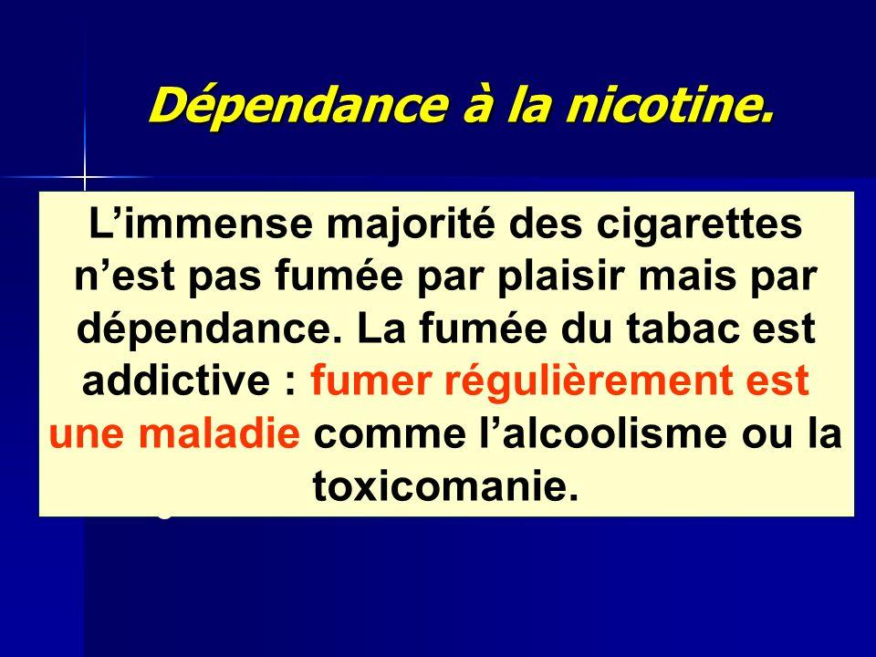 Dépendance à la nicotine. Limmense majorité des cigarettes nest pas fumée par plaisir mais par dépendance. La fumée du tabac est addictive : fumer rég