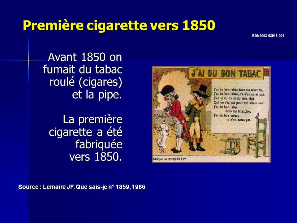 Première cigarette vers 1850 Avant 1850 on fumait du tabac roulé (cigares) et la pipe. La première cigarette a été fabriquée vers 1850. BDN2003-03HIS-