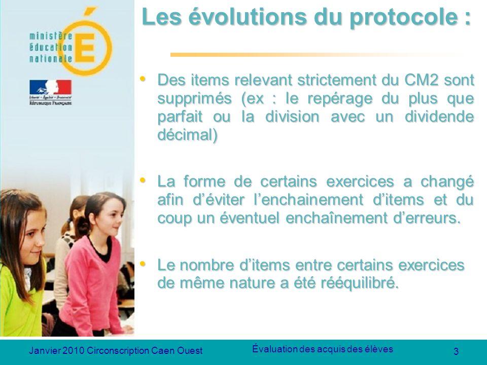 3 Évaluation des acquis des élèves Janvier 2010 Circonscription Caen Ouest Les évolutions du protocole : Des items relevant strictement du CM2 sont su