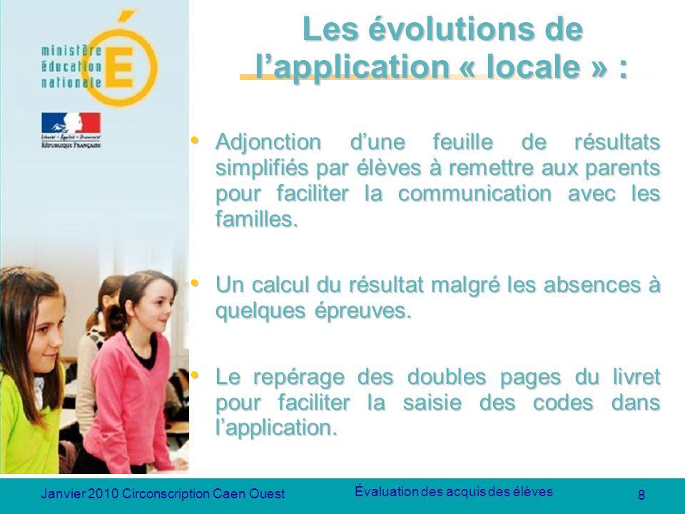 8 Évaluation des acquis des élèves Janvier 2010 Circonscription Caen Ouest Les évolutions de lapplication « locale » : Adjonction dune feuille de résu