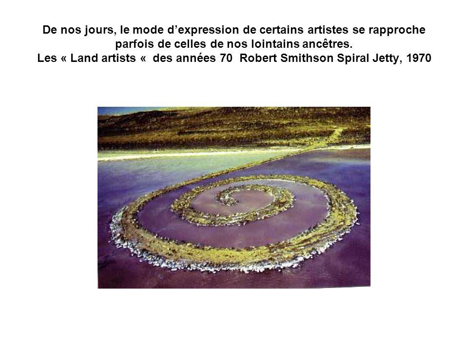 De nos jours, le mode dexpression de certains artistes se rapproche parfois de celles de nos lointains ancêtres. Les « Land artists « des années 70 Ro
