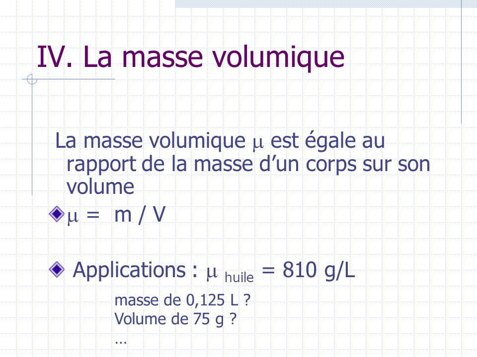 IV. La masse volumique La masse volumique est égale au rapport de la masse dun corps sur son volume = m / V Applications : huile = 810 g/L masse de 0,