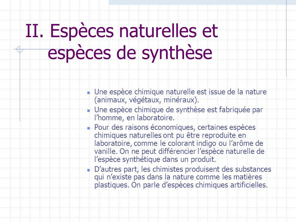 II. Espèces naturelles et espèces de synthèse Une espèce chimique naturelle est issue de la nature (animaux, végétaux, minéraux). Une espèce chimique