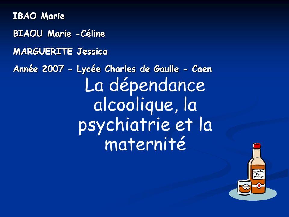 IBAO Marie BIAOU Marie -Céline MARGUERITE Jessica Année 2007 - Lycée Charles de Gaulle - Caen La dépendance alcoolique, la psychiatrie et la maternité